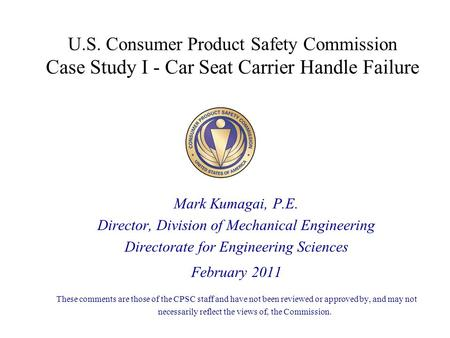 U.S. Consumer Product Safety Commission Case Study I - Car Seat Carrier Handle Failure Mark Kumagai, P.E. Director, Division of Mechanical Engineering.