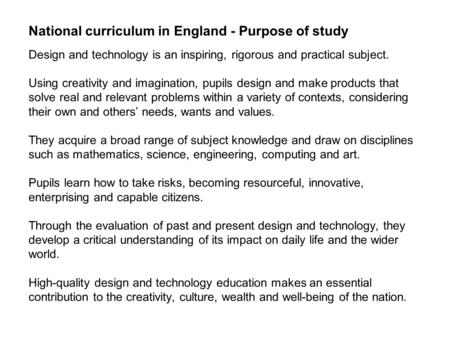 National curriculum in England - Purpose of study Design and technology is an inspiring, rigorous and practical subject. Using creativity and imagination,