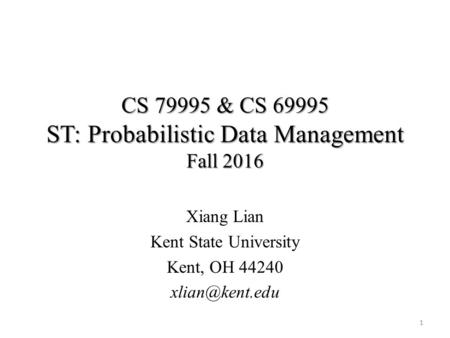 CS & CS ST: Probabilistic Data Management Fall 2016 Xiang Lian Kent State University Kent, OH