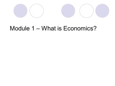 Module 1 – What is Economics?. Economics is the study of human behavior. How people allocate limited resources to produce goods and services to satisfy.