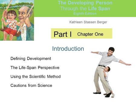 Kathleen Stassen Berger The Developing Person Through the Life Span Eighth Edition Part I Introduction Chapter One Defining Development The Life-Span Perspective.