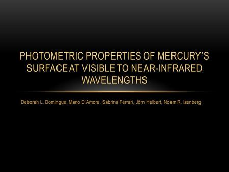 Deborah L. Domingue, Mario D'Amore, Sabrina Ferrari, Jörn Helbert, Noam R. Izenberg PHOTOMETRIC PROPERTIES OF MERCURY'S SURFACE AT VISIBLE TO NEAR-INFRARED.