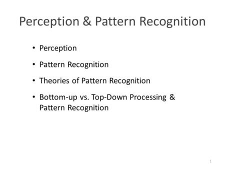 Perception & Pattern Recognition 1 Perception Pattern Recognition Theories of Pattern Recognition Bottom-up vs. Top-Down Processing & Pattern Recognition.
