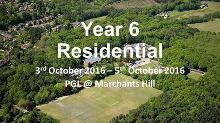 Year 6 Residential 3 rd October 2016 – 5 th October 2016 Marchants Hill.