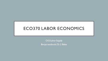 ECO370 LABOR ECONOMICS Ch2: Labor Supply Borjas textbook, Ch 2 Slides.