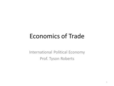 Economics of Trade International Political Economy Prof. Tyson Roberts 1.