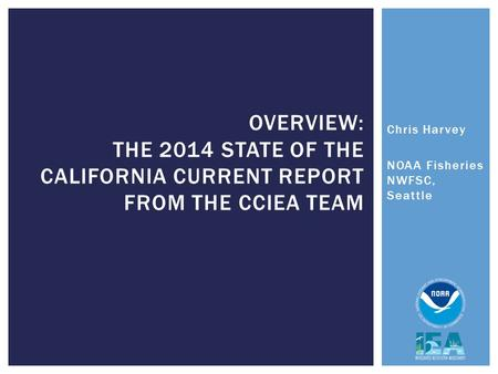 Chris Harvey NOAA Fisheries NWFSC, Seattle OVERVIEW: THE 2014 STATE OF THE CALIFORNIA CURRENT REPORT FROM THE CCIEA TEAM.