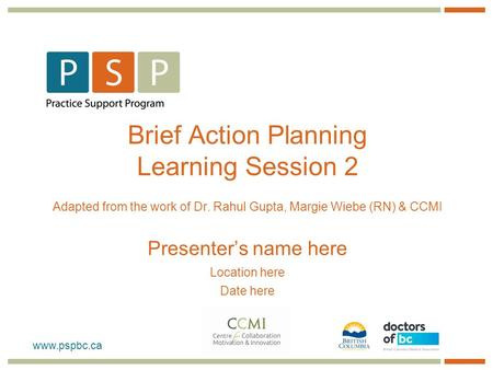 Brief Action Planning Learning Session 2 Adapted from the work of Dr. Rahul Gupta, Margie Wiebe (RN) & CCMI Presenter's name here Location.