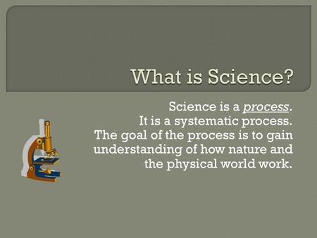 Science is a process. It is a systematic process. The goal of the process is to gain understanding of how nature and the physical world work.