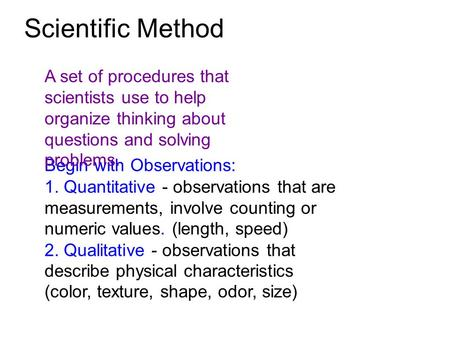Begin with Observations: 1. Quantitative - observations that are measurements, involve counting or numeric values. (length, speed) 2. Qualitative - observations.