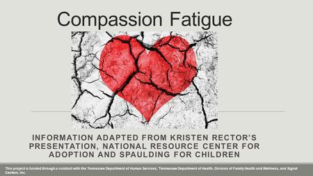 Compassion Fatigue INFORMATION ADAPTED FROM KRISTEN RECTOR'S PRESENTATION, NATIONAL RESOURCE CENTER FOR ADOPTION AND SPAULDING FOR CHILDREN This project.
