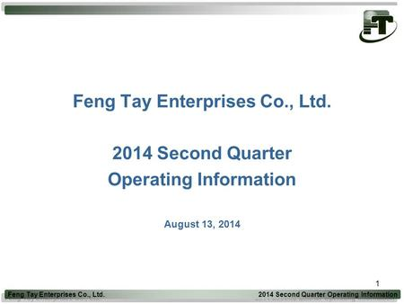 1 Feng Tay Enterprises Co., Ltd Second Quarter Operating Information August 13, 2014 Feng Tay Enterprises Co., Ltd Second Quarter Operating.