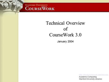 Academic Computing Stanford University Libraries Technical Overview of CourseWork 3.0 January 2004.