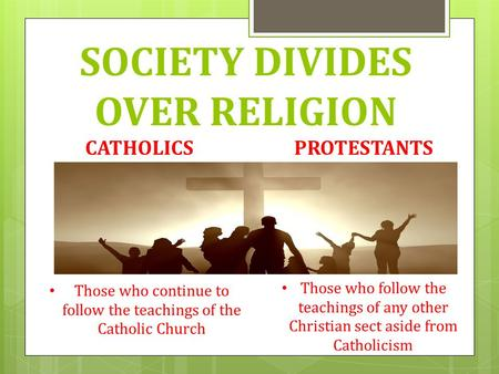 SOCIETY DIVIDES OVER RELIGION CATHOLICSPROTESTANTS Those who continue to follow the teachings of the Catholic Church Those who follow the teachings of.