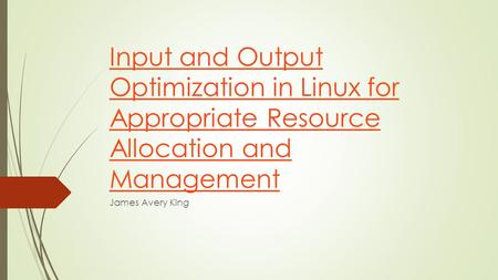 Input and Output Optimization in Linux for Appropriate Resource Allocation and Management James Avery King.