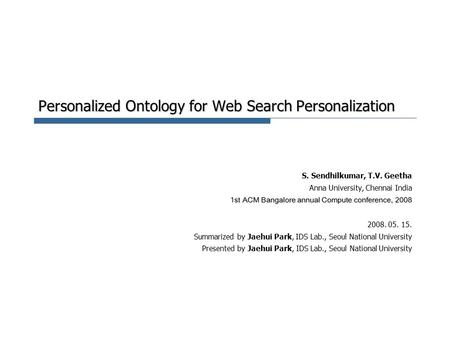 Personalized Ontology for Web Search Personalization S. Sendhilkumar, T.V. Geetha Anna University, Chennai India 1st ACM Bangalore annual Compute conference,
