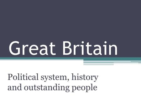 Great Britain Political system, history and outstanding people.