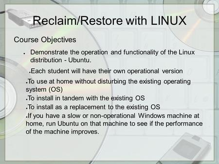 Reclaim/Restore with LINUX Course Objectives ● Demonstrate the operation and functionality of the Linux distribution - Ubuntu. ● Each student will have.