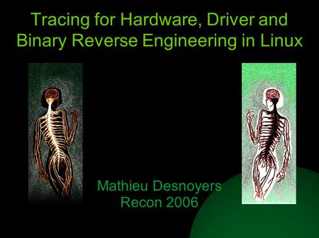 Tracing for Hardware, Driver and Binary Reverse Engineering in Linux Mathieu Desnoyers Recon 2006.