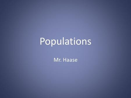 Populations Mr. Haase. What is a population? All members of a species living in the same place at the same time.