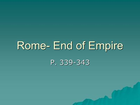 Rome- End of Empire P Territory  Reduced because emperors fear empire is too large to defend and too large to rule.