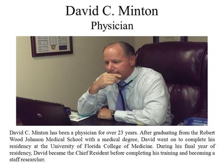 David C. Minton Physician David C. Minton has been a physician for over 23 years. After graduating from the Robert Wood Johnson Medical School with a medical.