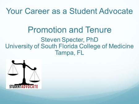 Your Career as a Student Advocate Promotion and Tenure Steven Specter, PhD University of South Florida College of Medicine Tampa, FL.