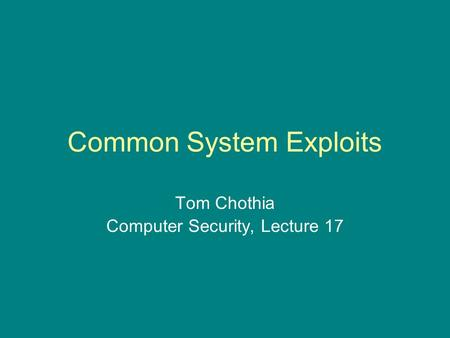 Common System Exploits Tom Chothia Computer Security, Lecture 17.