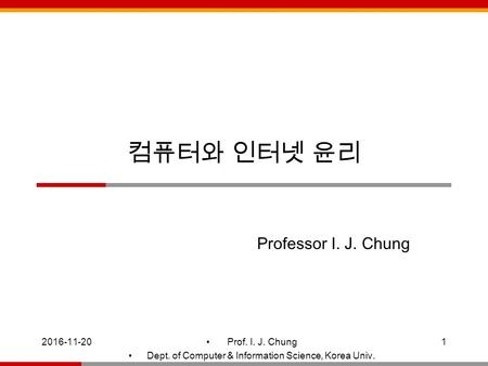 Prof. I. J. Chung Dept. of Computer & Information Science, Korea Univ. 컴퓨터와 인터넷 윤리 Professor I. J. Chung.