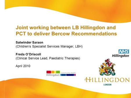 Joint working between LB Hillingdon and PCT to deliver Bercow Recommendations Satwinder Saraon (Children's Specialist Services Manager, LBH) Freda O'Driscoll.