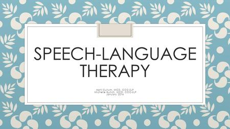 SPEECH-LANGUAGE THERAPY April Cullum, MCD, CCC-SLP Michelle Bunch, MCD, CCC-SLP January 2016.