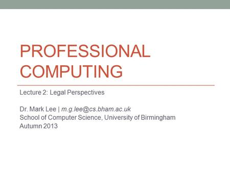 PROFESSIONAL COMPUTING Lecture 2: Legal Perspectives Dr. Mark Lee | School of Computer Science, University of Birmingham Autumn 2013.
