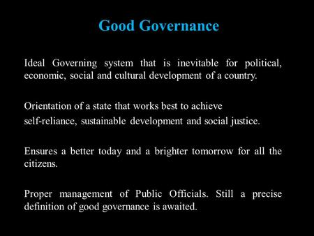 Good Governance Ideal Governing system that is inevitable for political, economic, social and cultural development of a country. Orientation of a state.