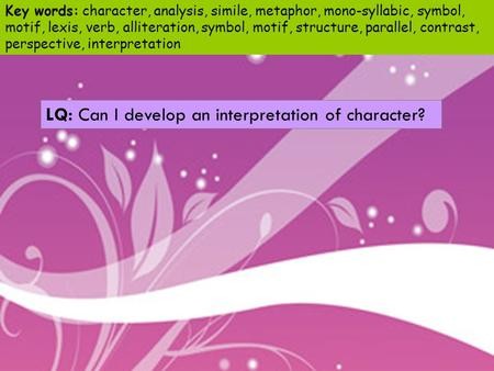 LQ: Can I develop an interpretation of character? Key words: character, analysis, simile, metaphor, mono-syllabic, symbol, motif, lexis, verb, alliteration,