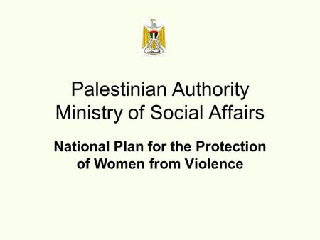 National Plan for the Protection of Women from Violence Palestinian Authority Ministry of Social Affairs.