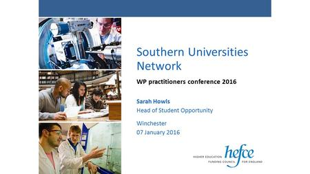 Southern Universities Network WP practitioners conference 2016 Sarah Howls Head of Student Opportunity Winchester 07 January 2016.