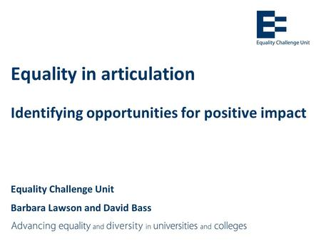 Equality in articulation Identifying opportunities for positive impact Equality Challenge Unit Barbara Lawson and David Bass.