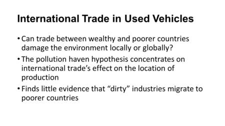 International Trade in Used Vehicles Can trade between wealthy and poorer countries damage the environment locally or globally? The pollution haven hypothesis.