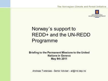 Briefing to the Permanent Missions to the United Nations in Geneva May 9th 2011 Andreas Tveteraas - Senior Adviser - Norway´s support to REDD+