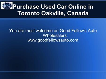 Purchase Used Car Online in Toronto Oakville, Canada You are most welcome on Good Fellow's Auto Wholesalers