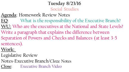 Tuesday 8/23/16 Social Studies Agenda : Homework Review Notes EQ : What is the responsibility of the Executive Branch? WU: Who are the executives at the.