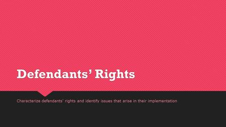 Defendants' Rights Characterize defendants' rights and identify issues that arise in their implementation.