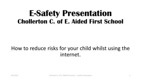 E-Safety Presentation Chollerton C. of E. Aided First School How to reduce risks for your child whilst using the internet. Chollerton C. of E. Aided First.