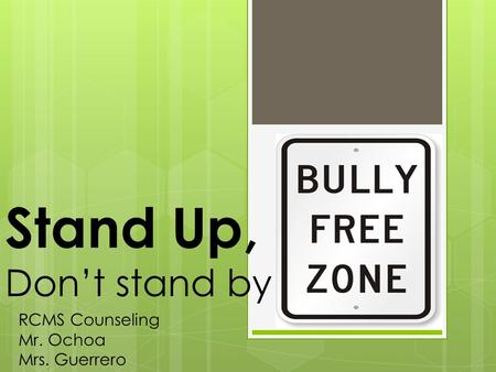 Stand Up, Don't stand by RCMS Counseling Mr. Ochoa Mrs. Guerrero.