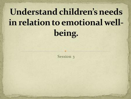 Session 3. Understand children's needs in relation to emotional well-being. Explain the process of: attachment developing secure relationships. Summaries.
