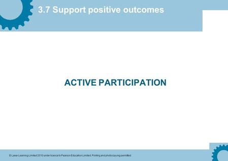 3.7 Support positive outcomes © Laser Learning Limited 2010 under licence to Pearson Education Limited. Printing and photocopying permitted ACTIVE PARTICIPATION.