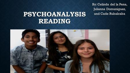 PSYCHOANALYSIS READING By: Celinda del la Pena, Julianna Domuniguez, and Cade Rubalcaba.