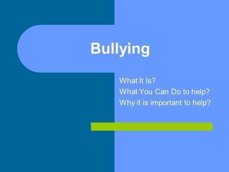Bullying What It Is? What You Can Do to help? Why it is important to help?