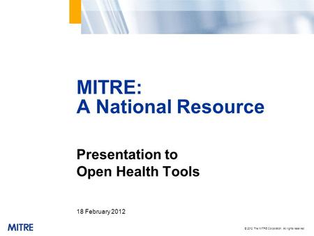 © 2012 The MITRE Corporation. All rights reserved Presentation to Open Health Tools 18 February 2012 MITRE: A National Resource.