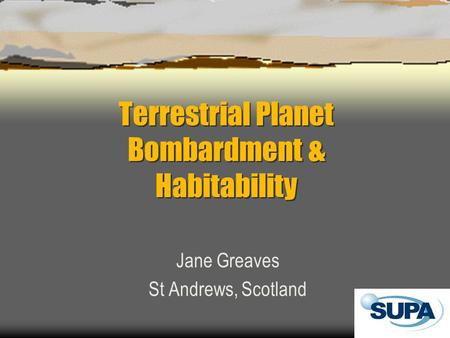 Terrestrial Planet Bombardment & Habitability Jane Greaves St Andrews, Scotland.